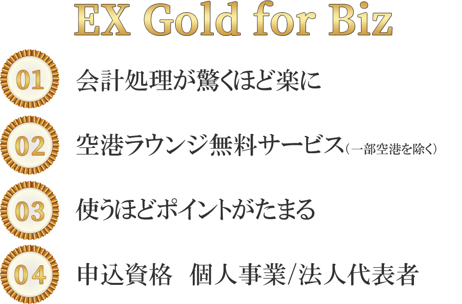 EX Gold for Biz 1.会計処理が驚くほど楽に 2.空港ラウンジ無料サービス 3.手軽な資金調達 4.申込資格 個人事業/法人代表者