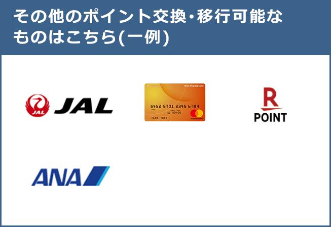 その他のポイント交換・移行可能なものはこちら(一例):オリコプリペイドカード、楽天スーパーポイント、JAL、ANA