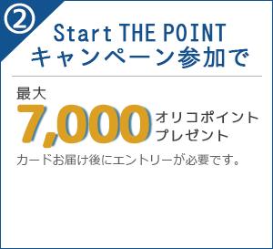 2)Start THE POINTキャンペーン参加で 最大7,000オリコポイントプレゼント カードお届け後にエントリーが必要です