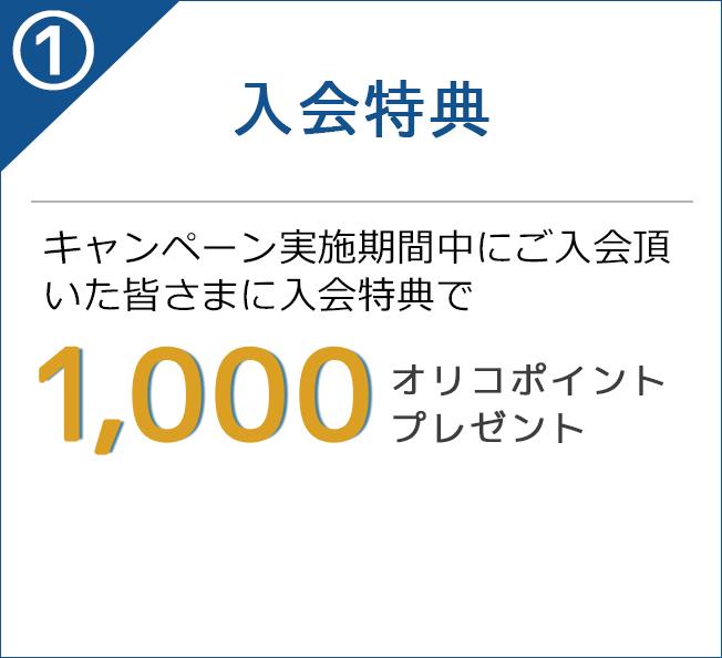 1)入会特典 キャンペーン実施期間中にご入会頂いた皆さまに入会特典で 1,000オリコポイントプレゼント